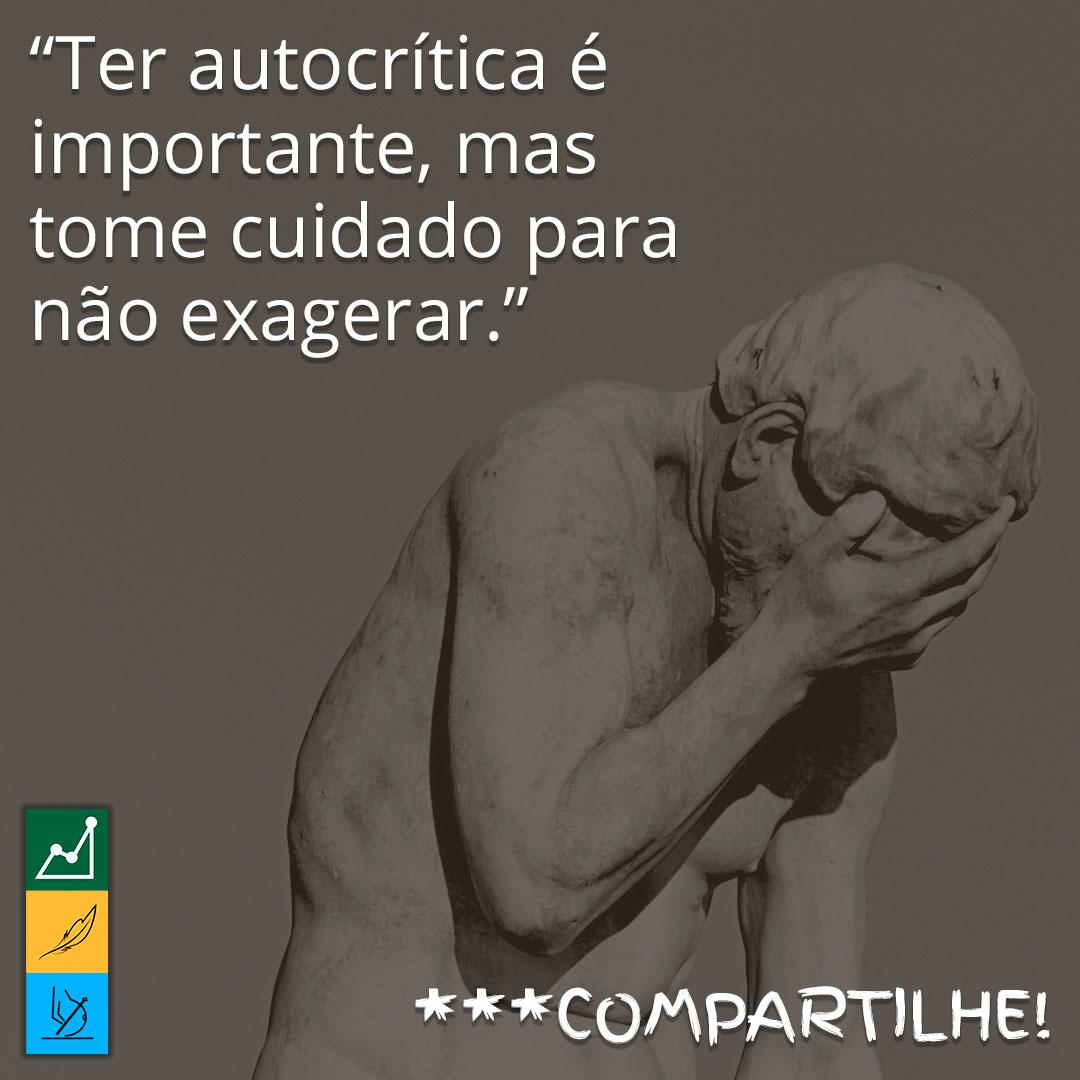 ✍ 【 Frase do Dia 】 Ter autocrítica é importante, mas tome cuidado para não exagerar.